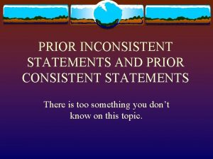 PRIOR INCONSISTENT STATEMENTS AND PRIOR CONSISTENT STATEMENTS There