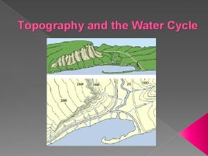 Topography and the Water Cycle Topography The study