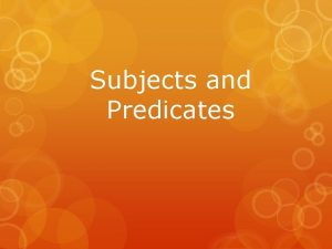 Subjects and Predicates Complete Subjects and Predicates EVERY