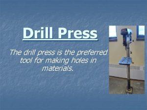 Drill Press The drill press is the preferred