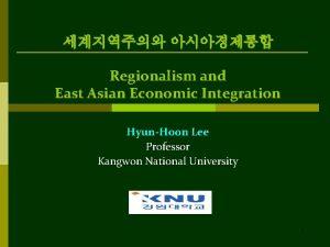 Regionalism and East Asian Economic Integration HyunHoon Lee