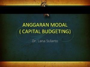 ANGGARAN MODAL CAPITAL BUDGETING Dr Lana Sularto Definisi