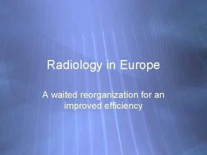 Radiology in Europe A waited reorganization for an