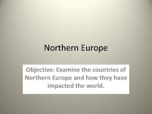 Northern Europe Objective Examine the countries of Northern