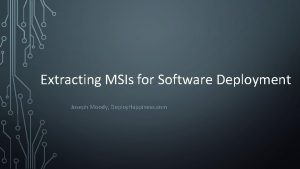 Extracting MSIs for Software Deployment Joseph Moody Deploy