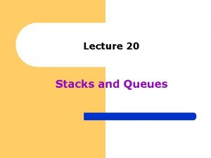 Lecture 20 Stacks and Queues Stacks Queues and