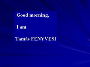 Good morning I am Tams FENYVESI 1 Good