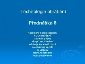 Technologie obrbn Pednka 8 Rozdlen metod obrbn SOUSTRUEN