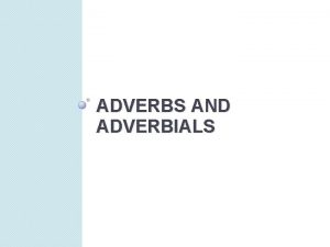 ADVERBS AND ADVERBIALS Adverbs An adverb modifies another