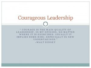 Courageous Leadership COURAGE IS THE MAIN QUALITY OF