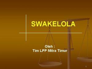 SWAKELOLA Oleh Tim LPP Mitra Timur 1 DEFINISI