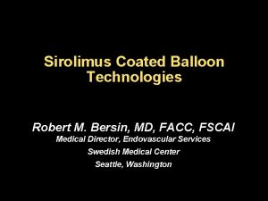 Sirolimus Coated Balloon Technologies Robert M Bersin MD