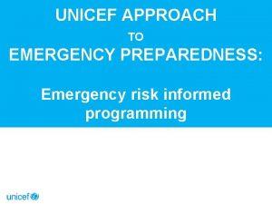 UNICEF APPROACH TO EMERGENCY PREPAREDNESS Emergency risk informed