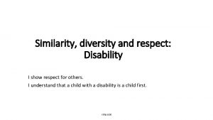 Similarity diversity and respect Disability I show respect