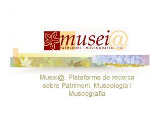 Musei Plataforma de recerca sobre Patrimoni Museologia i