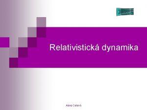 Relativistick dynamika Alena Cahov Skldn rychlost n n