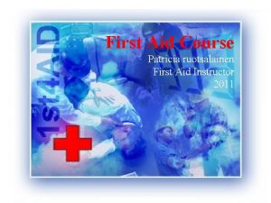 First Aid Course Patricia ruotsalainen First Aid Instructor