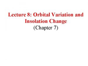 Lecture 8 Orbital Variation and Insolation Change Chapter