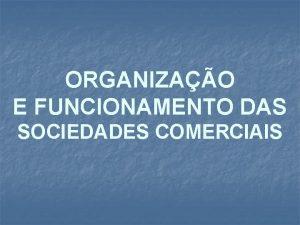 ORGANIZAO E FUNCIONAMENTO DAS SOCIEDADES COMERCIAIS ESTRUTURA ORG