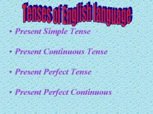 Present Simple Tense Present Continuous Tense Present Perfect