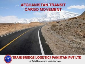 AFGHANISTAN TRANSIT CARGO MOVEMENT Strategically Placed Pakistan Pakistan