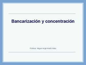 Bancarizacin y concentracin Profesor Miguel Angel Martn Mato
