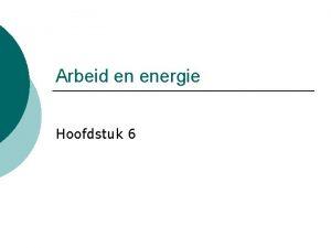 Arbeid en energie Hoofdstuk 6 Korte herhaling Als