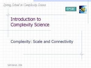 Spring School in Complexity Science Introduction to Complexity