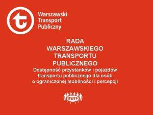 RADA WARSZAWSKIEGO TRANSPORTU PUBLICZNEGO Dostpno przystankw i pojazdw