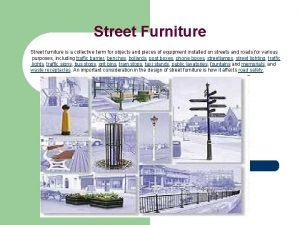 Street Furniture Street furniture is a collective term