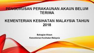 PENGURUSAN PERAKAUNAN AKAUN BELUM TERIMA KEMENTERIAN KESIHATAN MALAYSIA