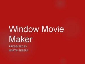 Window Movie Maker PRESENTED BY MARTIN SEBERA What