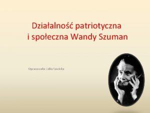 Dziaalno patriotyczna i spoeczna Wandy Szuman Opracowaa Lidia