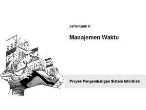 pertemuan 6 Manajemen Waktu Proyek Pengembangan Sistem Informasi