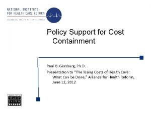Policy Support for Cost Containment Paul B Ginsburg