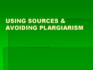 USING SOURCES AVOIDING PLARGIARISM Using sources well means