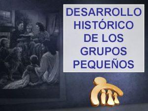 DESARROLLO HISTRICO DE LOS GRUPOS PEQUEOS DESARROLLO HISTRICO