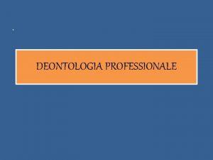 DEONTOLOGIA PROFESSIONALE DEONTOLOGIA PROFESSIONALE E linsieme di norme