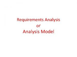 Requirements Analysis or Analysis Model Requirement analysis produces