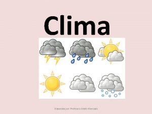 Clima Elaborado por Profesora Odalis Moncada El clima