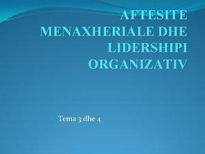 AFTESITE MENAXHERIALE DHE LIDERSHIPI ORGANIZATIV Tema 3 dhe