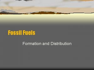 Fossil Fuels Formation and Distribution Fossil Fuels Coal