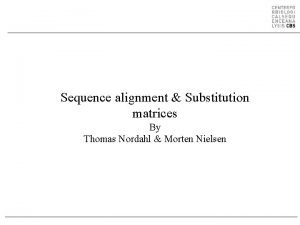 Sequence alignment Substitution matrices By Thomas Nordahl Morten