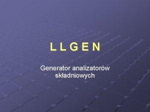 LLGEN Generator analizatorw skadniowych GENERATOR L LGEN Zadaniem