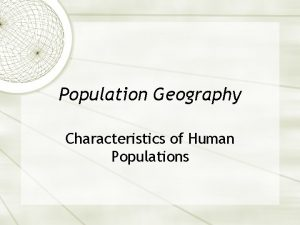 Population Geography Characteristics of Human Populations Human populations