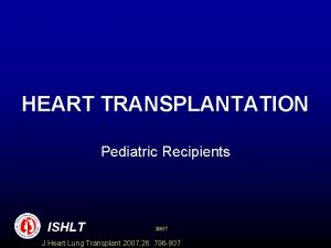 HEART TRANSPLANTATION Pediatric Recipients ISHLT 2007 J Heart