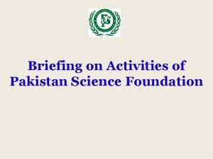 Briefing on Activities of Pakistan Science Foundation PAKISTAN