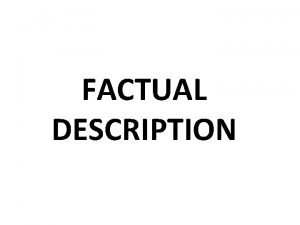 FACTUAL DESCRIPTION FACT A Fact is something that