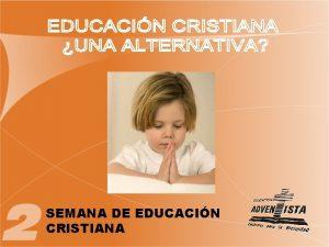 SEMANA DE EDUCACIN CRISTIANA EDUCACIN CRISTIANA UNA ALTERNATIVA