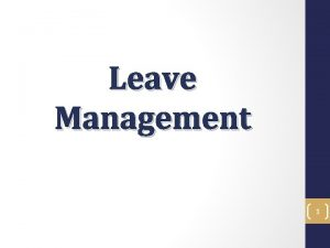 Leave Management 1 Leave Management Objectives In the